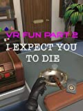 VR Fun Part 2 I Expect You to Die