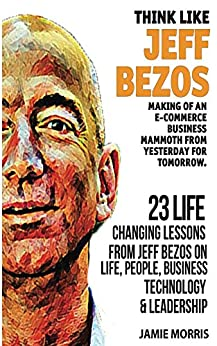 Jeff Bezos: Think like Jeff Bezos - Making of an e-commerce business mammoth from yesterday for tomorrow : 23 life changing lessons from Jeff Bezos on Life,People,Business, Technology and Leadership by [Morris, Jamie]