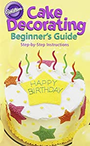Cake Decorating Books Beginners : Cake Decorating: Beginner s Guide Step-... book by Wilton