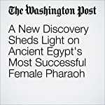 A New Discovery Sheds Light on Ancient Egypt's Most Successful Female Pharaoh | Elahe Izadi