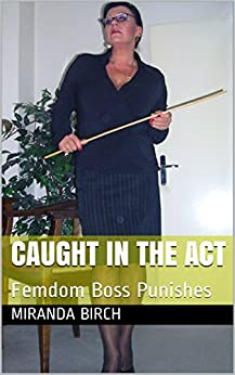 Caught In The Act: Femdom Boss Punishes (Privately Punished Book 1) (English Edition) por [Birch, Miranda]