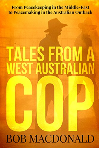 Tales From a West Australian Cop: From Peacekeeping in the Middle-East to Peacemaking in the Australian Outback