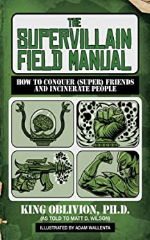 The Supervillain Field Manual: How to Conquer (Super) Friends and Incinerate People by [Oblivion, King]