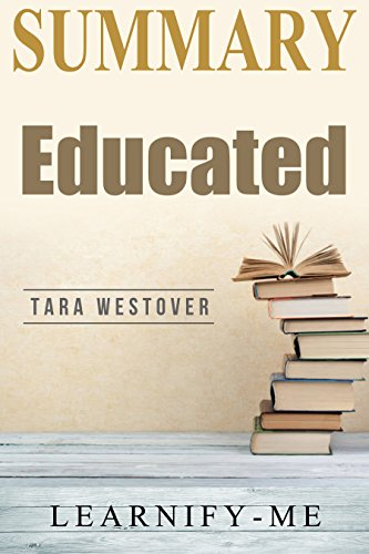 Summary | Educated: Tara Westover - A Memoir (Educated: A Complete Book Summary 1)