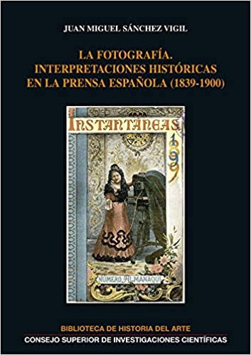 LA FOTOGRAFÍA: INTERPRETACIONES HISTÓRICAS EN LA PRENSA ESPAÑOLA 1839-1900 : 29 Biblioteca de Historia del Arte: Amazon.es: Sánchez Vigil, Juan Miguel: Libros