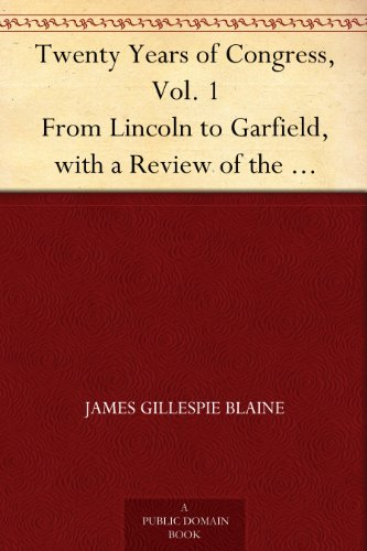 Twenty Years of Congress, Vol. 1 From Lincoln to Garfield, with a Review of the Events Which Led to the Political Revolution of 1860