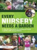 Every Nursery Needs a Garden : A Step-by-Step Guide to Creating and Using a Garden with Young Children, Watts, Ann, 0415591309