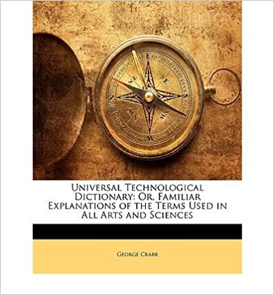 Universal Technological Dictionary: Or, Familiar Explanations of the Terms Used in All Arts and Sciences- Common