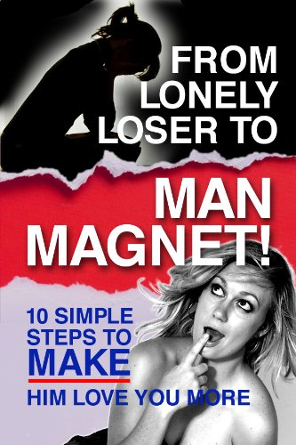 From Lonely Loser To Man Magnet - 10 Simple Steps To Make Him Love