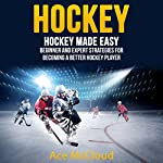 Hockey: Hockey Made Easy: Beginner and Expert Strategies for Becoming a Better Hockey Player | Ace McCloud