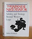 The Japanese Negotiator : Subtlety and Strategy Beyond Western Logic, March, Robert M., 0870118870