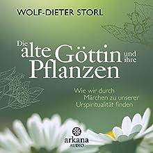 Die alte Göttin und ihre Pflanzen: Wie wir durch Märchen zu unserer Urspiritualität finden Hörbuch von Wolf-Dieter Storl Gesprochen von: Konrad Wipp