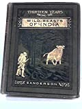 img - for Thirteen years among the wild beasts of India: their haunts and habits from personal observations; with an account of the modes and capturing and taming elephants / by G.P. Sanderson book / textbook / text book