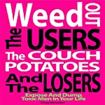 Weed Out the Users the Couch Potatoes and the Losers: Expose and Dump Toxic Men in Your Life: Relationship and Dating Advice for Women, Book 17 | Gregg Michaelsen