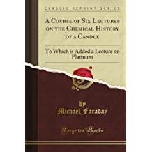 A History of a Candle,  The Chemical Added, a Lecture on Platinum (Classic Reprint)