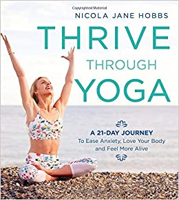 Thrive Through Yoga A 21 Day Journey To Ease Anxiety Love Your Body And Feel More Alive Amazoncouk Nicola Jane Hobbs 9781472942999 Books