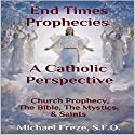 End Times Prophecies - A Catholic Perspective: Church Prophecy, the Bible, the Mystics, & Saints Audiobook by Michael Freze Narrated by Voice Cat LLC by Doug Spence