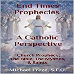 End Times Prophecies - A Catholic Perspective: Church Prophecy, the Bible, the Mystics, & Saints | Michael Freze