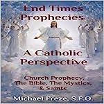 End Times Prophecies - A Catholic Perspective: Church Prophecy, the Bible, the Mystics, & Saints | Michael Freze