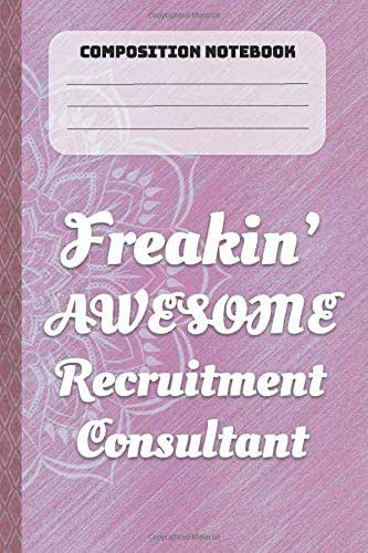 Composition Notebook: Freaking Awesome Recruitment Consultant: Lined Journal, 100 Pages, 6 x 9, Blank Journal To Write In, Gift for Recruitment ... Colleagues, Boss, Friends or Family Gift