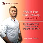 Weight Loss Mind Training Hypnosis: For People Who Want to Lose Weight Healthily | Anthony Peters