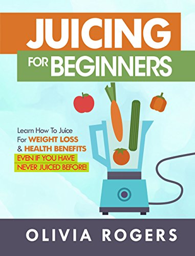 (Juicing for Beginners: Learn How to Juice for Weight Loss & Health Benefits If You Have Never Juiced Before!)