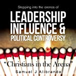Christians in the Arena: Stepping into the Arenas of Leadership, Influence and Political Controversy | Samuel J. Alibrando