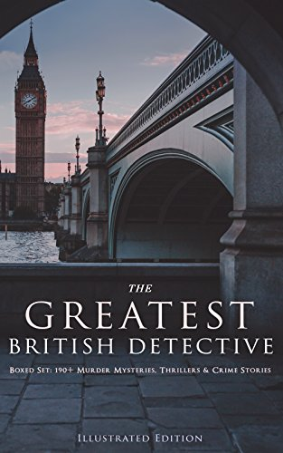 THE GREATEST BRITISH DETECTIVES - Boxed Set: 190+ Murder Mysteries, Thrillers & Crime Stories (Illustrated Edition): Tales & Cases of Legendary Sleuths ... Max Carrados, Tommy and Tuppence and more