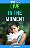 How To Live In The Moment (How To eBooks Book 7)