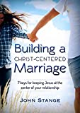 Building a Christ Centered Marriage: 7 Keys for Keeping Jesus at the Center of your Relationship (Spiritual Growth by John Stange Book 2)