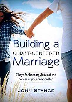 Building a Christ Centered Marriage: 7 Keys for Keeping Jesus at the Center of your Relationship (Spiritual Growth by John Stange Book 2) by [Stange, John]