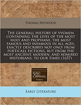 The generall history of vvomen containing the lives of the most holy and prophane, the most famous and infamous in all ages, exactly described not ... and admired historians, to our times (1657)