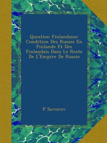 Question Finlandaise: Condition Des Russes En Finlande Et Des Finlandais Dans Le Reste De L'Empire De Russie (French Edition)