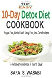 By Sara S. Wasabi The Easy 10-Day Detox Diet Cookbook: Sugar Free, Whole Food, Dairy Free, Low-Carb Recipes To Help Ev