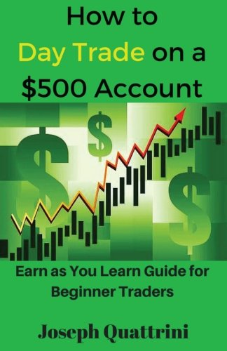How to Day Trade on a $500 account: Earn as You Learn Guide for Beginner Traders by CreateSpace Independent Publishing Platform