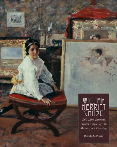 William Merritt Chase: Still Lifes, Interiors, Figures, Copies of Old Masters, and Drawings (Complete Catalogue of Known and Documented Work by William Merritt Chase (1849-1916))