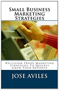 Small Business Marketing Strategies: Recession-Proof Marketing Strategies To Quickly Attract More Customers & Grow Your Business! from CreateSpace Independent Publishing Platform