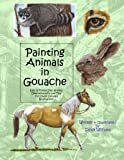 Painting Animals in Gouache: Easy to Follow Step by Step Demonstrations and Tips to Create Detailed Illustrations: Volume 3 (Natural Science Illustration in Gouache)
