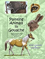 Painting Animals in Gouache: Easy to Follow Step by Step Demonstrations and Tips to Create Detailed Illustrations (Natural Science Illustration in Gouache)