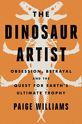 Book Cover: The Dinosaur Artist: Obsession, Betrayal, and the Quest for Earth's Ultimate Trophy