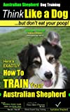 Australian Shepherd Dog Training | Think Like a Dog, But Don't Eat Your Poop!: Here's EXACTLY How To Train Your Australian Shepherd (Australian Shepherd, Australian Shepherd Dog Training Book 1)