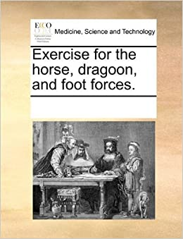 Exercise for the horse, dragoon, and foot forces. by Multiple Contributors, See Notes published by Gale ECCO, Print Editions (2010)