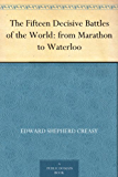 The Fifteen Decisive Battles of the World: from Marathon to Waterloo (English Edition)