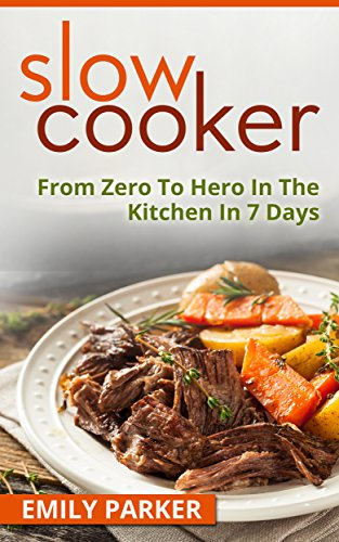 Slow Cooker: From Zero To Hero In The Kitchen In 7 Days by [Parker, Emily]