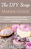 The DIY Soap Making Guide: A Deeper Look Into The Creative Techniques For Natural Homemade Soap Making (DIY Beauty Collection Book 7)