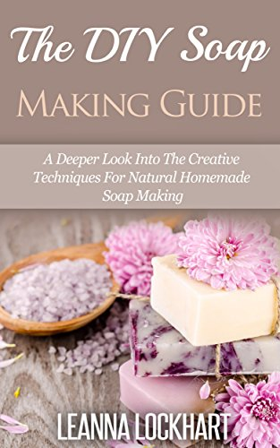 The DIY Soap Making Guide: A Deeper Look Into The Creative Techniques For Natural Homemade Soap Making (DIY Beauty Collection Book 7) by [Lockhart, Leanna]