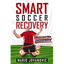Smart Soccer Recovery: Best Strategies on How to Recover Faster After Games, While Preventing Fatigue, Injuries and Over-training