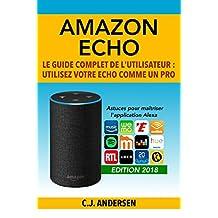 Amazon Echo - Le guide complet de l'utilisateur: Utilisez votre Echo comme un pro - Astuces pour maîtriser l'application Alexa (Démarrez Alexa et Amazon Echo, conseils et astuces) (French Edition)