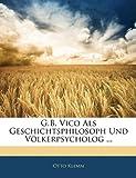G.B. Vico Als Geschichtsphilosoph Und Völkerpsycholog  (German Edition), Otto Klemm, 1141716909