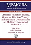 Classical Function Theory, Operator Dilation Theory, and Machine Computation on Multiply-Connected Domains, Jim Agler and John Harland, 0821840460